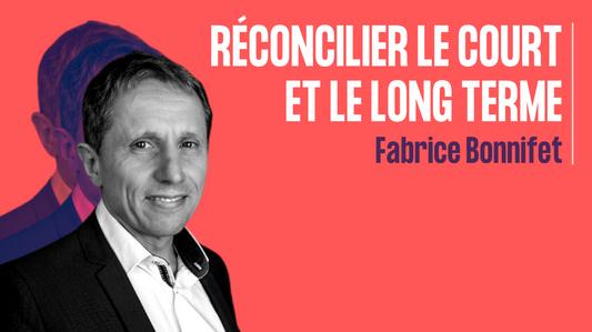 Réconcilier le court et le long terme - Fabrice Bonnifet
