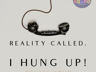 Reality called - I hung up!