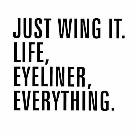 Just wing it. Life, Eyeliner, Everyting.