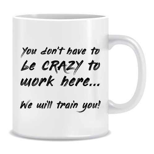 Funny Printed Mug You Dont Have To Be Crazy To Work Here We Will Train You