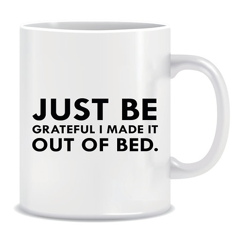 Funny Printed Mug Just Be Grateful I Made It Out Of Bed