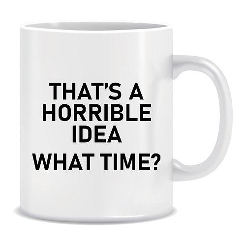 That's A Horrible Idea What Time, Printed Mug