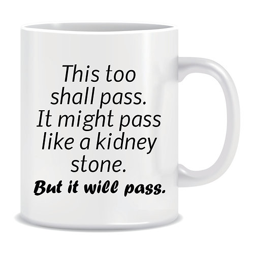 This Too Shall Pass It Might Pass Like Kidney Stones Printed Mug