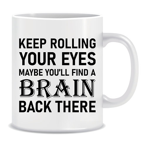Keep Rolling Your Eyes Maybe You'll Find A Brain Back There, Funny, Printed Mug