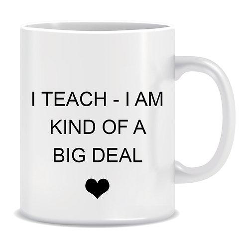 I Teach I am kind of a Big Deal, Teacher, Heart, Printed Mug