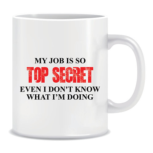 funny printed mug my job is so top secret even i dont know what im doing