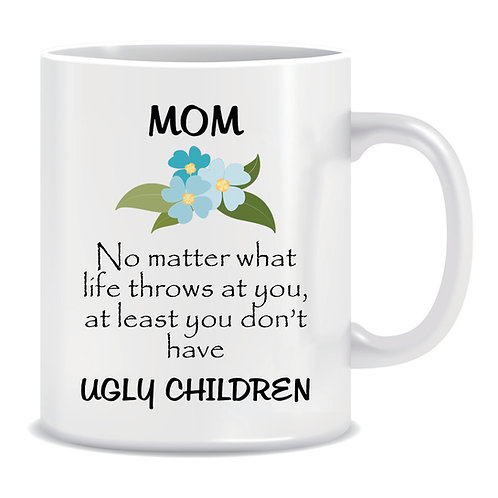 Funny Printed Mug Mom No Matter What Life Throws At You At Least You Don't Have Ugly C