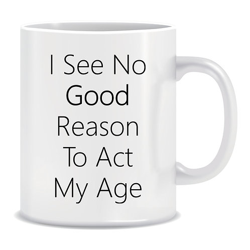I See No Good Reason To Act My Age, Printed Mug