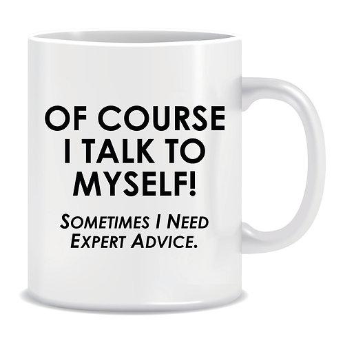 Funny Printed Mug Of Course I Talk To Myself Sometimes I Need Expert Advice