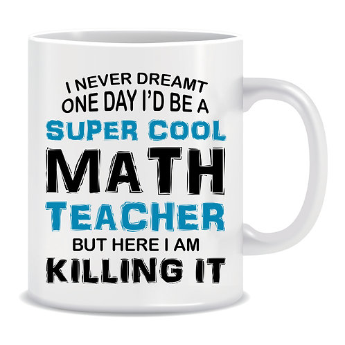 I Never Dreamt One Day I'd Be A Super Cool Math Teacher But Here I Am Killing It, Printed Mug
