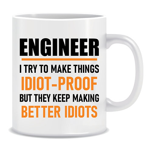 Engineer I Try To Make Things Idiot-Proof But They Keep Making Better Idiots, Funny, Printed Mug