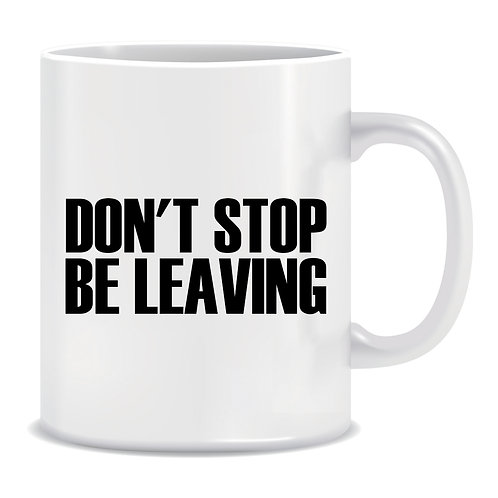 Don't Stop Be Leaving, Funny, Printed Mug