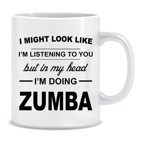 Funny Printed Mug I Might Look Like Im Listening To You But In My Head Im Doing Zumba