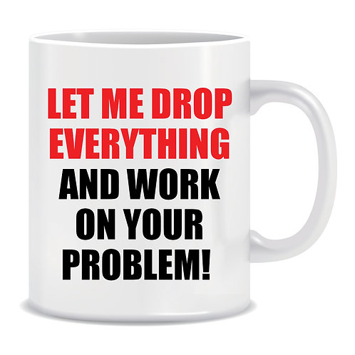 Let Me Drop Everything and work on Your Problem, Printed Mug