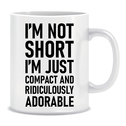 I'm Not Short I'm Just Compact and Ridiculously Adorable, Printed Mug