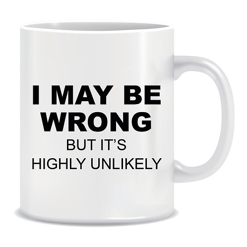 Funny Printed Mug I May Be Wrong But Its Highly Unlikely