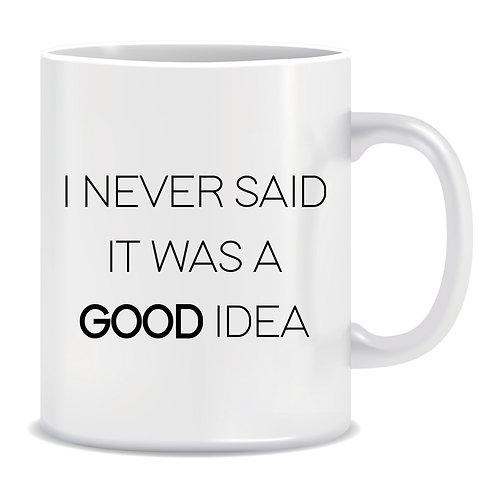 I Never Said It Was A Good Idea, Printed Mug