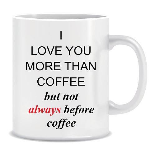 funny printed mug gift i love you more than coffee but not always before coffee