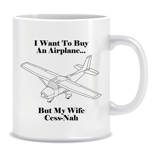 Funny Printed Aviation Mug I Want To Buy An Airplane But My Wife Cess-Nah Cessna