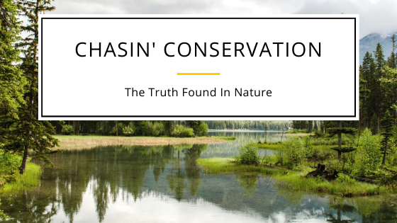 Chasin' Conservation: The Truth is Found in Nature.