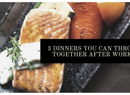 3 Dinners You Can Throw Together After Work