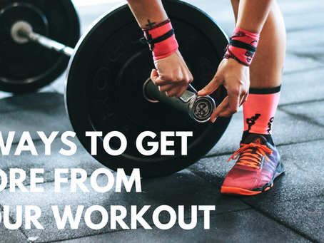 3 Ways to GET MORE From Your Workout