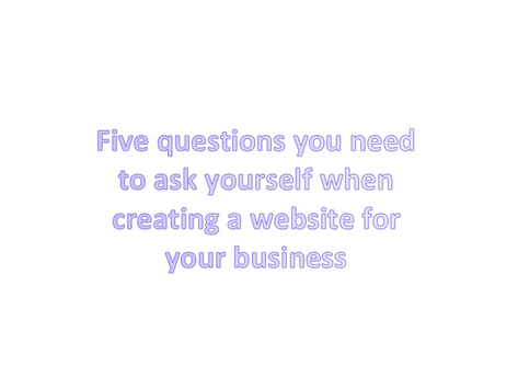 5 questions to ask when creating a website for your business or organisation