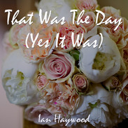 That Was The Day (Yes It Was)- Ian Haywood