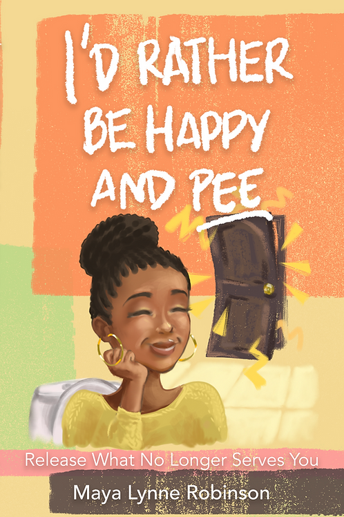 I'd Rather Be Happy and Pee: Release What No Longer Serves You