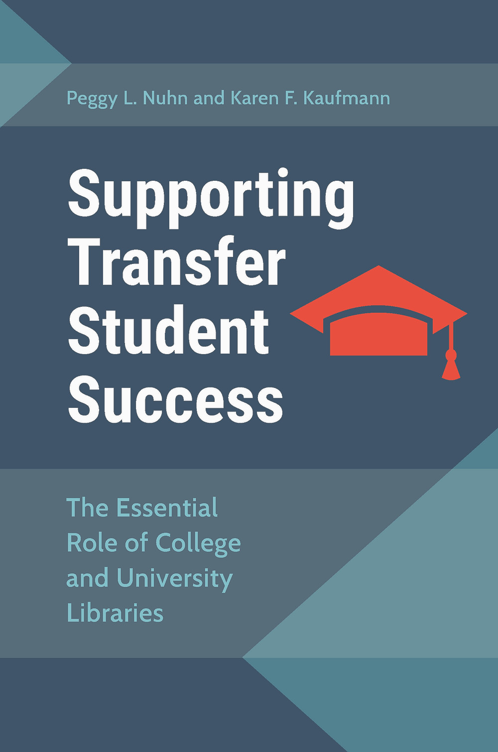 cover of the new book, Supporting Transfer Student Success: The Essential Role of College and University Libraries; the background is a greenish-navy with teal triangle accents and a red graduation cap on the side next to the book's title