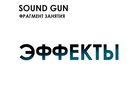 "Sound Gun. Фрагмент занятия ""Эффекты"""