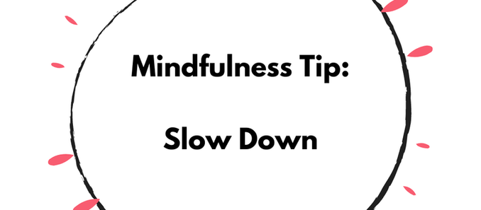 Mindfulness Tip:  Slow Down