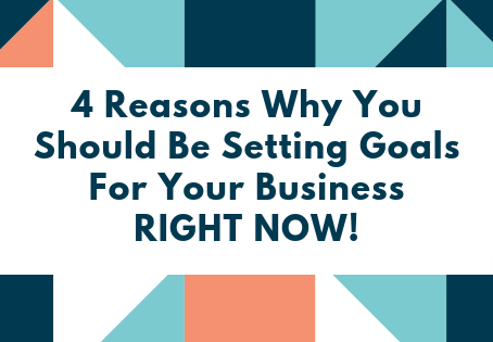 Four Reasons Why You Should Be Setting Goals For Your Business Right Now!
