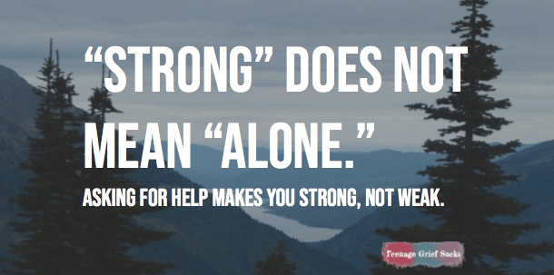 "Mountains and trees are pictured with text written over them: ""Strong does not mean alone. Asking for help makes you strong, not weak. Teenage Grief Sucks."""