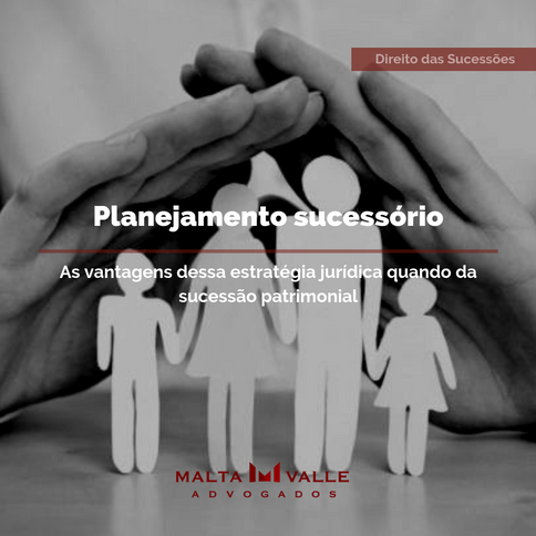 Planejamento sucessório: as vantagens dessa estratégia jurídica quando da sucessão patrimonial