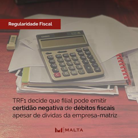 TRF1 decide que filial pode emitir certidão negativa de débitos fiscais apesar de dívidas da empresa