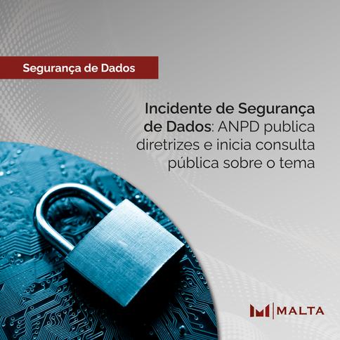 Incidente de Segurança de Dados: ANPD publica diretrizes e inicia consulta pública sobre o tema