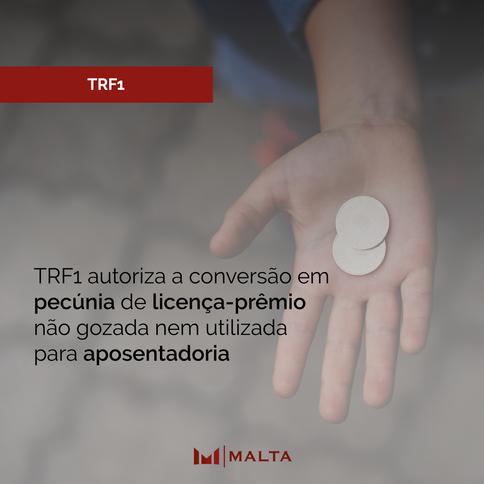 TRF1 autoriza a conversão em pecúnia de licença-prêmio não gozada nem utilizada para aposentadoria
