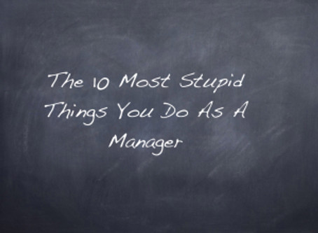 The 10 Most Stupid Things You Do As A Manager