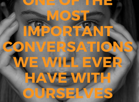 One Of The Most Important Conversations We Will Ever Have With Ourselves
