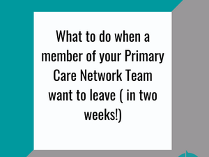 What to do when a member of your PCN team wants to leave ( in 2 weeks!)