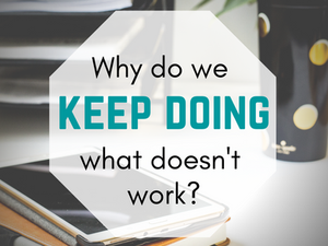 Why do we keep doing what doesn't work?
