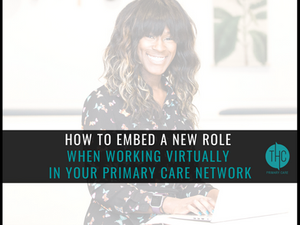 How to Embed a New Role When Working Virtually in your Primary Care Network