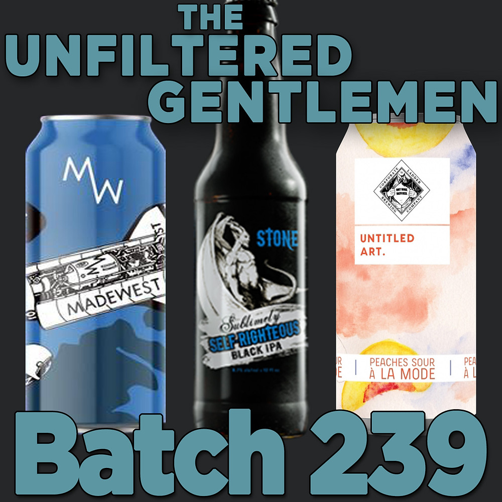 The Unfiltered Gentlemen Craft Beer Podcast Batch 239 tone Sublimely Self-Righteous Black IPA, Untitled Art Peaches Sour A La Mode & MadeWest Brewing 5 Year Anniversary Double IPA