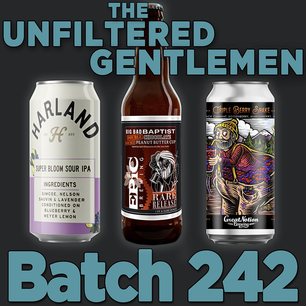 Listen to The Unfiltered Gentlemen Craft Beer Podcast Batch 242 Great Notion Triple Berry Shake, Epic Brewing Big Bad Baptist Double Chocolate Double Peanut Butter & Harland Super Bloom Sour IPA
