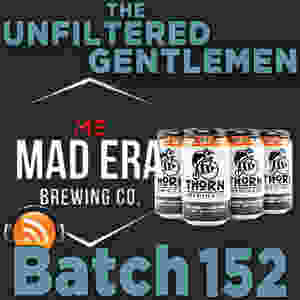 Listen to The Unfiltered Gentlemen Craft Beer Podcast Batch 152 with Mad Era Brewing & Thorn Brewing