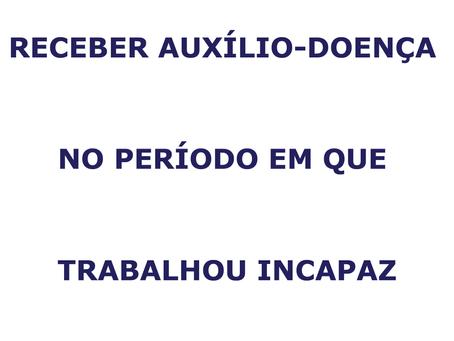 RECEBER AUXÍLIO-DOENÇA NOPERÍODO EM QUE TRABALHOU INCAPAZ.