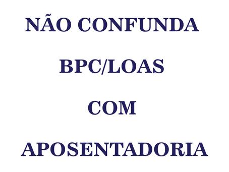 NÃO CONFUNDA BPC/LOAS COM APOSENTADORIA.