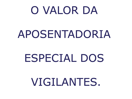 O VALOR DA APOSENTADORIA ESPECIAL DOS VIGILANTES.