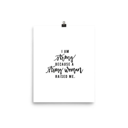 """I am strong because a strong woman raised me"" Print"